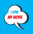 comic speech bubble with phrase i love my work vector image vector image