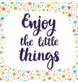 enjoy the little things inspirational quote hand vector image vector image