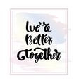 we are better together typography poster vector image