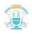 microphone for the radio good morning vector image vector image