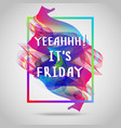 yeah it is friday inspirational quote vector image vector image