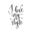 i love my style - hand lettering positive quotes vector image vector image