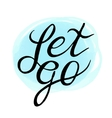 Inspirational and encouraging quote - Let Go on vector image vector image