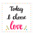 today i choose love hand drawn motivational vector image vector image
