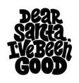 dear santa i have been good hand-drawn lettering vector image vector image