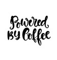 powered by coffee hand written lettering vector image vector image