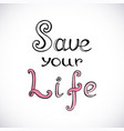 save your life handwritten phrase for motivation vector image
