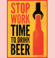 stop work time to drink beer vector image vector image