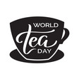 world tea day - text in a cup of tea lettering vector image