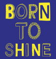born to shine fashion slogan vector image vector image