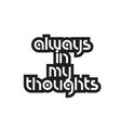 bold text always in my thoughts inspiring quotes vector image