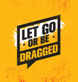 let go or be dragged inspiring creative vector image vector image