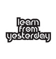 bold text learn from yesterday inspiring quotes vector image