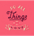 do all things with love on pink background vector image vector image