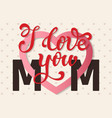 I love you Mom hand lettering Greeting Card Happy vector image