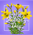happy mothers day greeting card with yellow lilies vector image