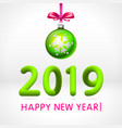 green christmas ball by 2019 happy new year vector image
