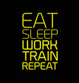 eat sleep work train repeat motivation quote vector image vector image