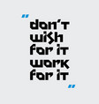 do not wish for it work for it motivation quote vector image
