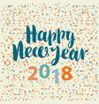 inscription happy new year 2018 with confetti vector image vector image