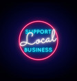 support local business neon sign glowing neon vector image vector image