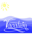 lettering vacation text with sea and su hand vector image vector image