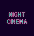 neon inscription of night cinema vector image