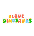 lettering - i love dinosaurs vector image vector image