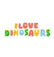 lettering - i love dinosaurs vector image