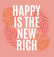 happy is new rich quote typographical vector image