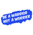 be a warrior not a worrier vector image vector image