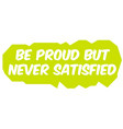 be proud but never satisfied vector image vector image