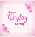 beautiful happy tuesday morning background vector image vector image