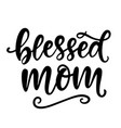 blessed mom t shirt design hand lettering quote vector image vector image