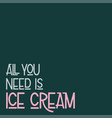 all you need is ice cream vector image