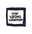stop saying tomorrow flat hand drawn lettering vector image