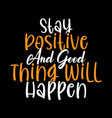 stay positive and good thing will happen design vector image vector image