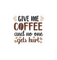 give me coffee and no one gets hurt funny quote vector image
