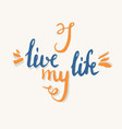 modern hand drawn lettering phrase i live my life vector image vector image