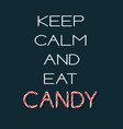 keep calm and eat candy- creative poster vector image