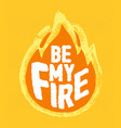 be my fire - calligraphy lettering quote vector image vector image