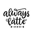 always latte funny hand written lettering phrase vector image