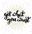 get what you want hand drawn motivation lettering vector image vector image