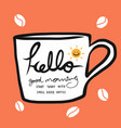 hello good morning start today with smell coffee vector image vector image
