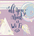 all you need is wi fi handwritten lettering vector image vector image