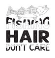 fishing quote and saying fishing hair don t care vector image vector image