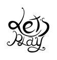 lettering lets play written by hand calligraphic vector image vector image