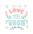 love you more valentines day hand-lettered vector image