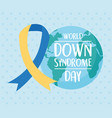 world down syndrome day planet map and awareness vector image vector image