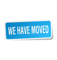 we have moved square sticker on white vector image vector image